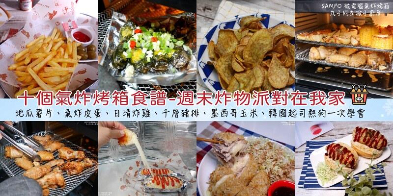 【食譜】SAMPO微電腦氣炸烤箱|十個氣炸烤箱週末派對食譜分享 @Maruko與美食有個約會
